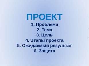ПРОЕКТ 1. Проблема 2. Тема 3. Цель 4. Этапы проекта 5. Ожидаемый результат 6