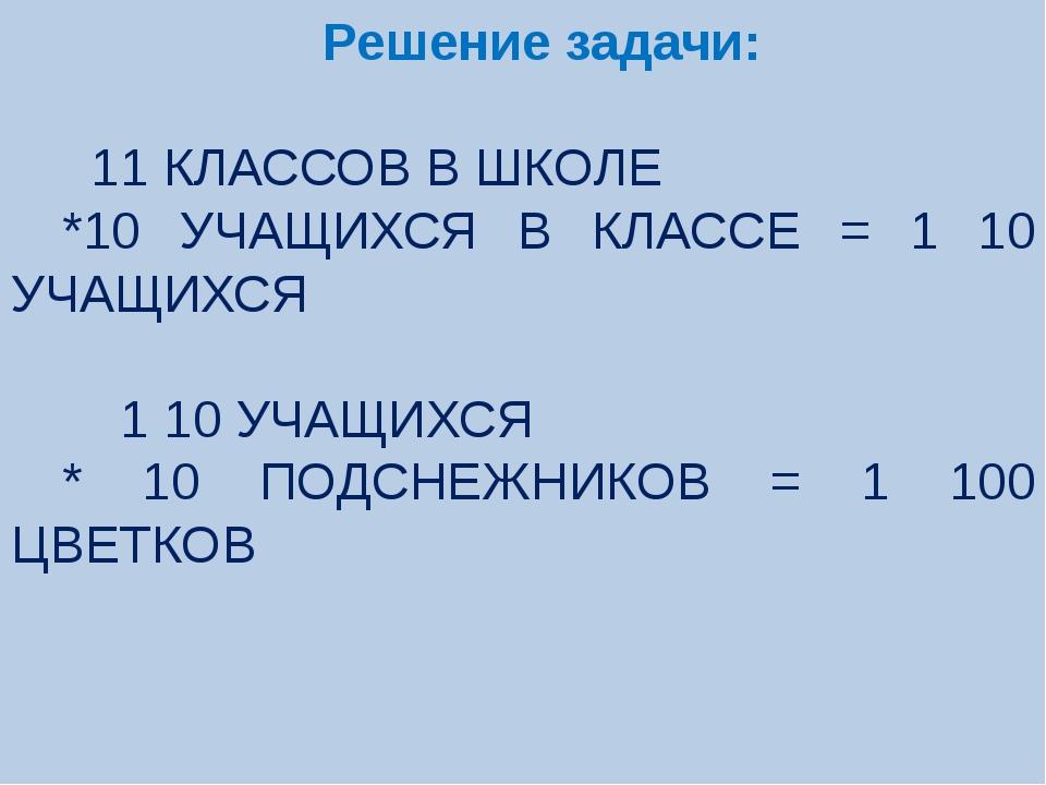 Решение задачи: 11 КЛАССОВ В ШКОЛЕ *10 УЧАЩИХСЯ В КЛАССЕ = 1 10 УЧАЩИХСЯ 1 1...