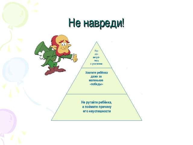 Не навреди! Не ругайте ребёнка, а поймите причину его неуспешности Хвалите ре...