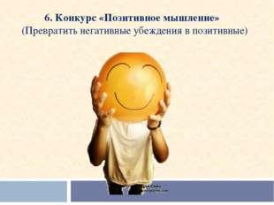 6. Конкурс «Позитивное мышление»  (Превратить негативные убеждения в позитив