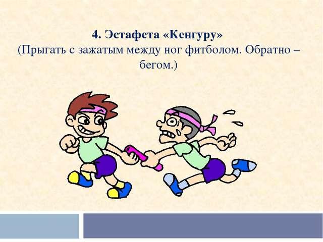 4. Эстафета «Кенгуру» (Прыгать с зажатым между ног фитболом. Обратно – бегом.)