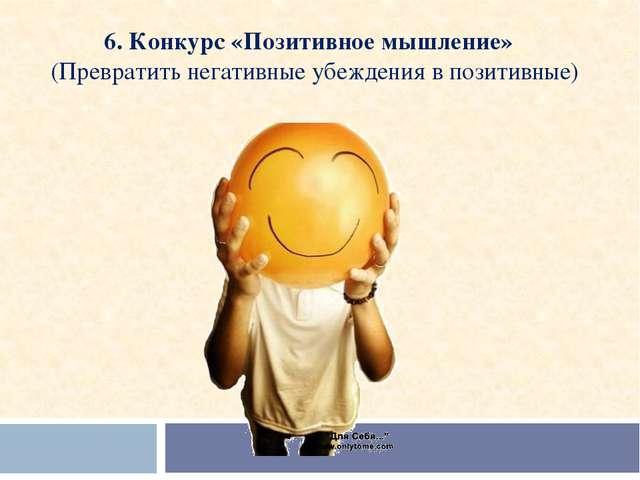 6. Конкурс «Позитивное мышление»  (Превратить негативные убеждения в позитив...