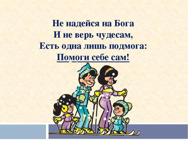 Не надейся на Бога И не верь чудесам, Есть одна лишь подмога: Помоги себе са...