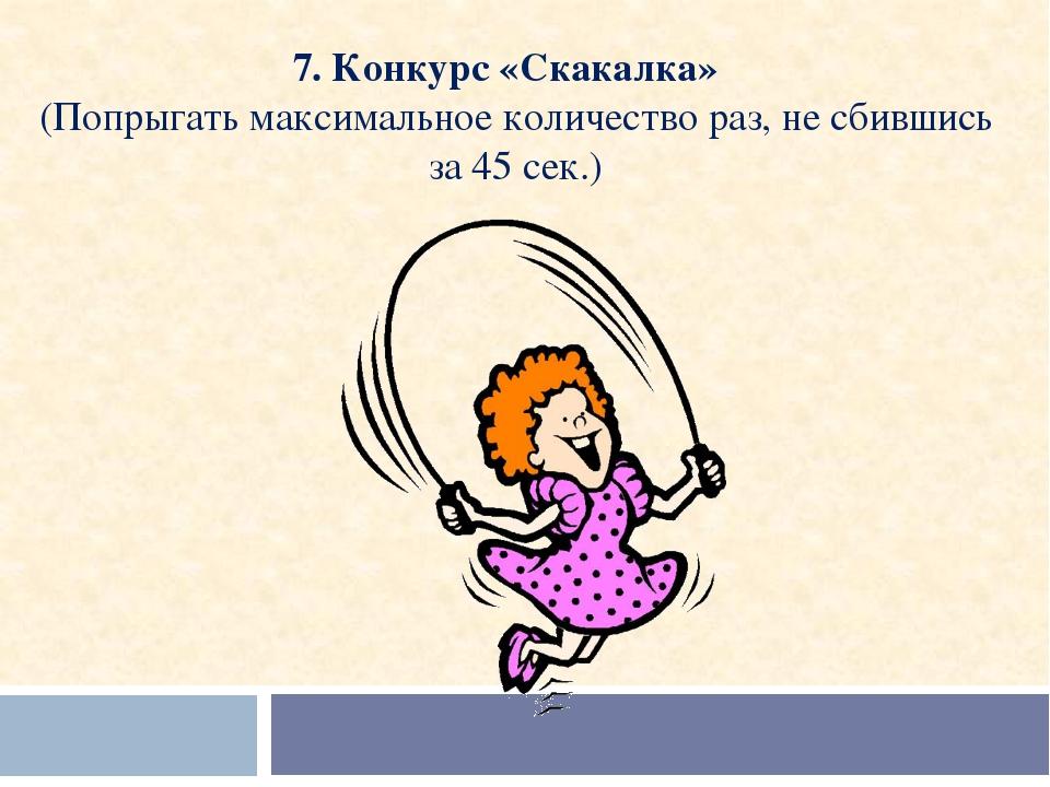 7. Конкурс «Скакалка»  (Попрыгать максимальное количество раз, не сбившись з...
