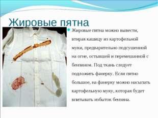 Жировые пятна Жировые пятна можно вывести, втирая кашицу из картофельной муки