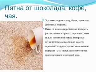 Пятна от шоколада, кофе, чая. Эти пятна содержат жир, белок, краситель, дубил