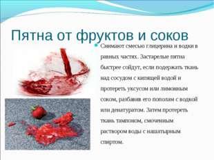 Пятна от фруктов и соков Снимают смесью глицерина и водки в равных частях. За
