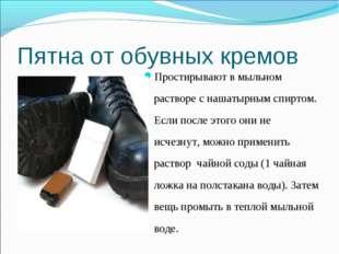 Пятна от обувных кремов Простирывают в мыльном растворе с нашатырным спиртом.