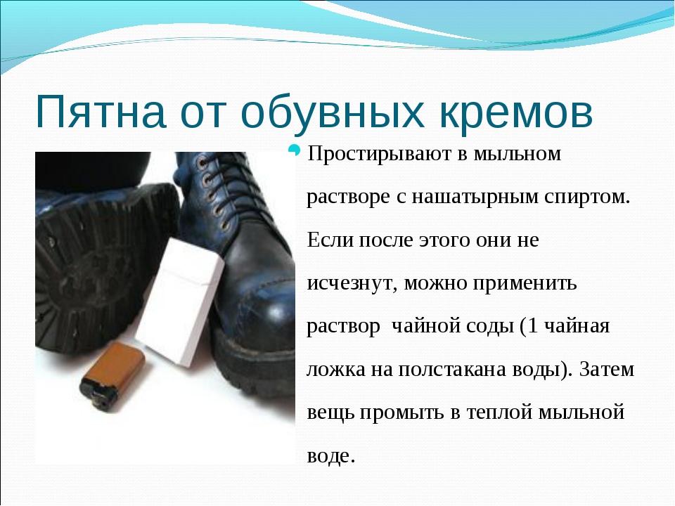 Пятна от обувных кремов Простирывают в мыльном растворе с нашатырным спиртом....