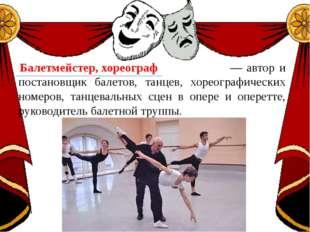 — автор и постановщик балетов, танцев, хореографических номеров, танцевальны