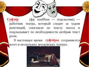 (фр. souffleur — подсказчик) — работник театра, который следит за ходом репе
