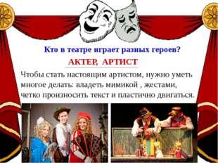Кто в театре играет разных героев? АКТЕР, АРТИСТ Чтобы стать настоящим артис