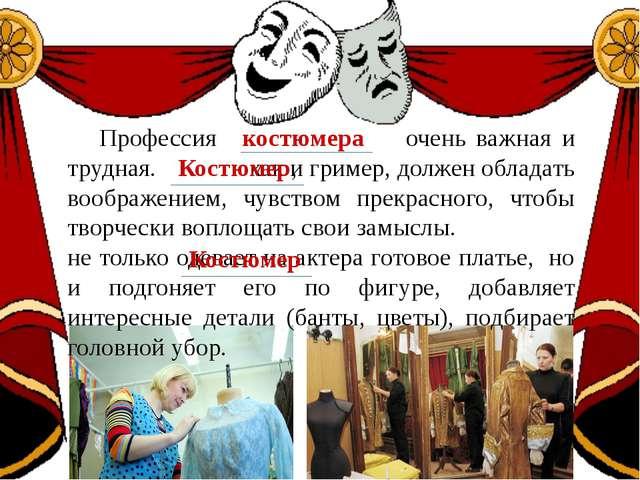 Профессия очень важная и трудная. как и гример, должен обладать воображением...