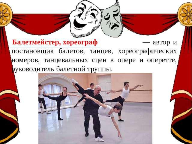 — автор и постановщик балетов, танцев, хореографических номеров, танцевальны...