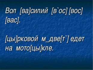 Вол [ва]силий [в`ос] [вос] [вас]. [цы]рковой м_две[т`] едет на мото[цы]кле.