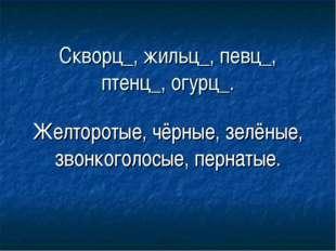 Скворц_, жильц_, певц_, птенц_, огурц_. Желторотые, чёрные, зелёные, звонкого