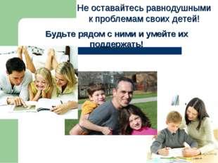 Не оставайтесь равнодушными к проблемам своих детей! Будьте рядом с ними и у