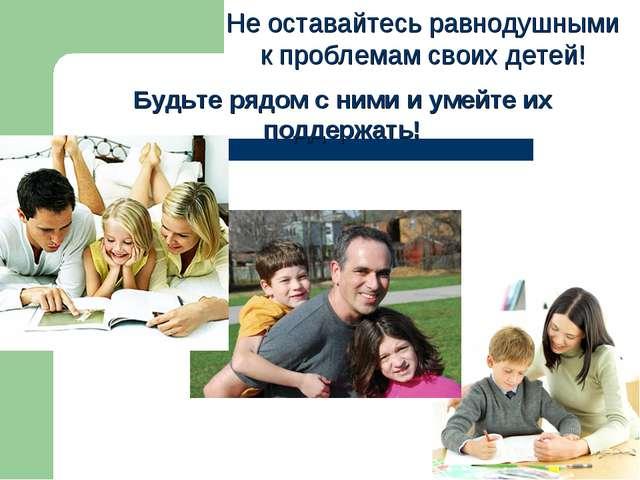 Не оставайтесь равнодушными к проблемам своих детей! Будьте рядом с ними и у...