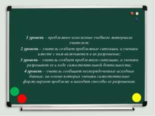 1 уровень – проблемное изложение учебного материала учителем; 2 уровень – учи