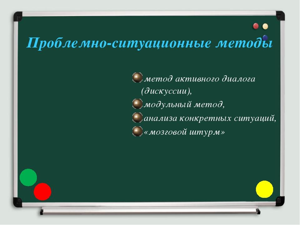 Проблемно-ситуационные методы метод активного диалога (дискуссии), модульный...