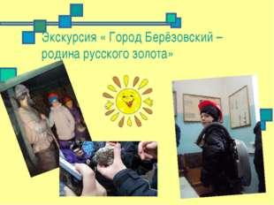 Экскурсия « Город Берёзовский – родина русского золота»
