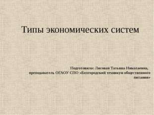 Типы экономических систем Подготовила: Лисовая Татьяна Николаевна, преподава