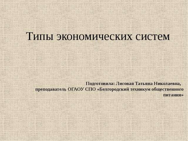 Типы экономических систем Подготовила: Лисовая Татьяна Николаевна, преподава...