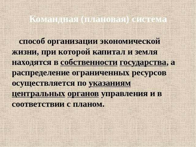 Командная (плановая) система способ организации экономической жизни, при кото...