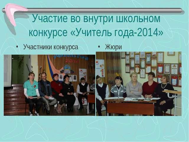Участие во внутри школьном конкурсе «Учитель года-2014» Участники конкурса Жюри