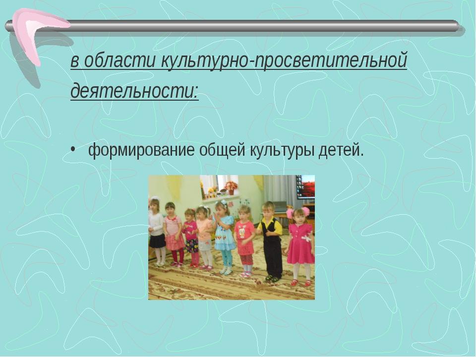 в области культурно-просветительной деятельности: формирование общей культуры...
