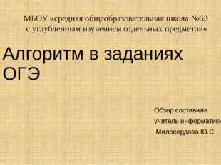 Алгоритм в заданиях ОГЭ Обзор составила учитель информатики Милосердова Ю.С.
