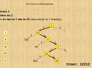 СКИ: 1. приписать 2 2. разделить на 2. Получить из числа 1 число 16 (максимум
