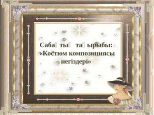 Сабақтың тақырыбы: «Костюм композициясы негіздері»