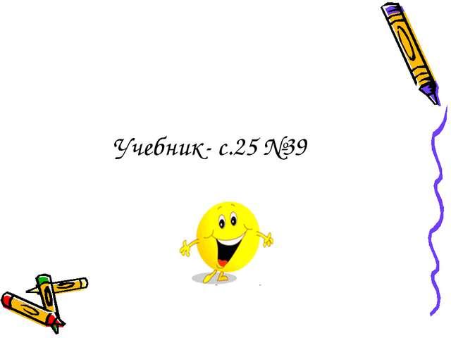 Учебник- с.25 №39