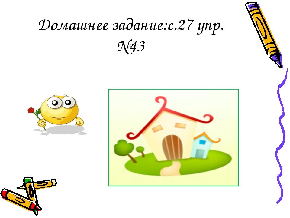 Домашнее задание:с.27 упр.№43