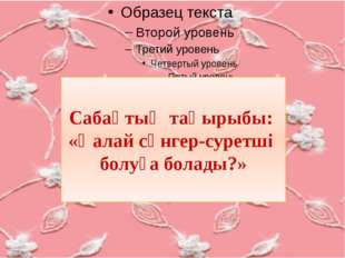 Сабақтың тақырыбы: «Қалай сәнгер-суретші болуға болады?»