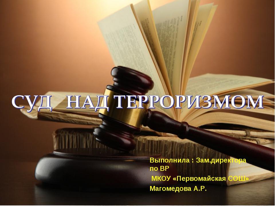 Выполнила : Зам.директора по ВР МКОУ «Первомайская СОШ» Магомедова А.Р.