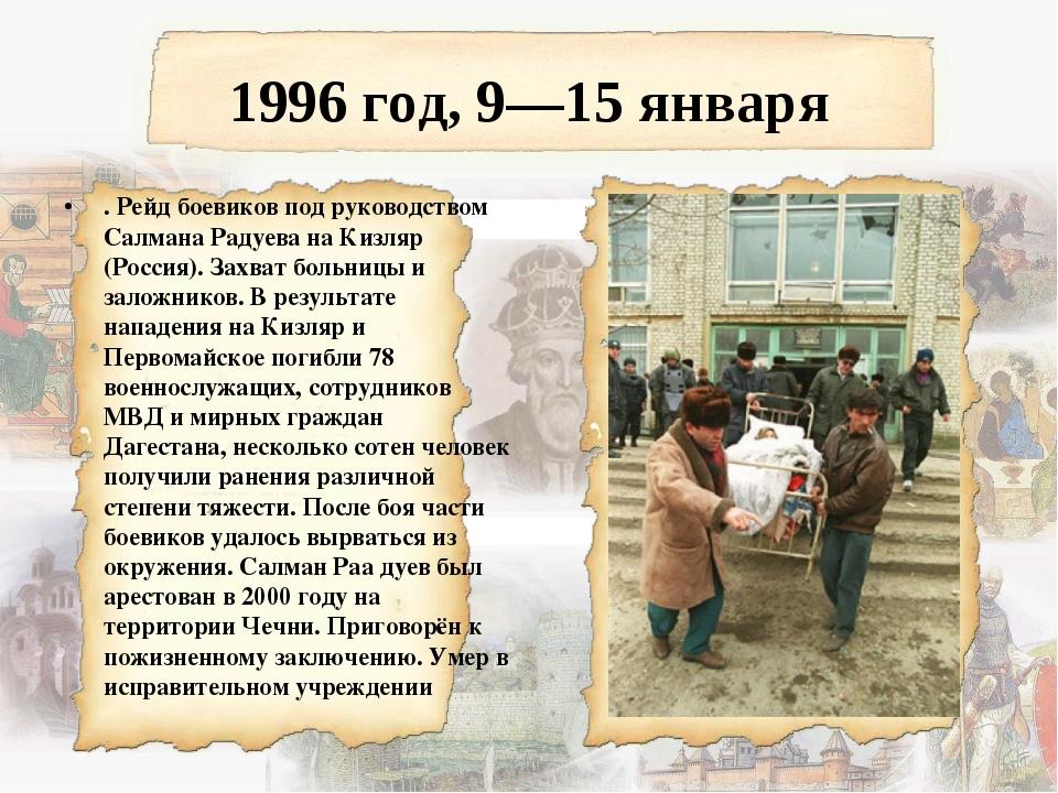 1996 год, 9—15 января . Рейд боевиков под руководством Салмана Радуева на Киз...