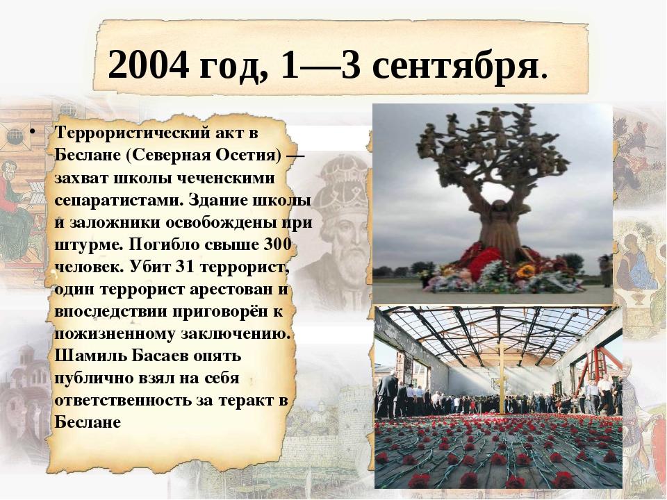 2004 год, 1—3 сентября. Террористический акт в Беслане (Северная Осетия) — за...