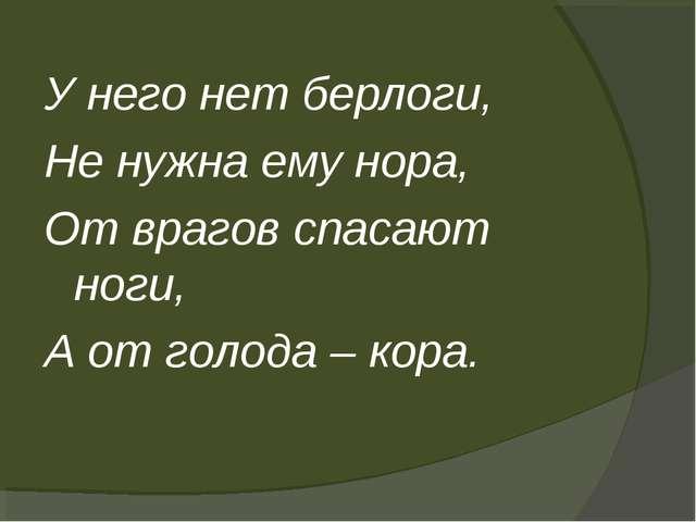 У него нет берлоги, Не нужна ему нора, От врагов спасают ноги, А от голода –...