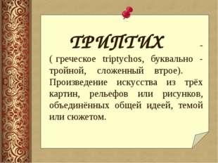 ТРИПТИХ - ( греческое triptychos, буквально - тройной, сложенный втрое).