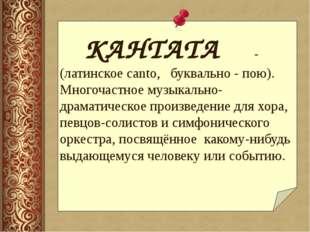 КАНТАТА - (латинское canto, буквально - пою). Многочастное музыкально- др