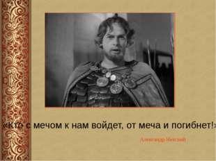 Александр Невский «Кто с мечом к нам войдет, от меча и погибнет!»