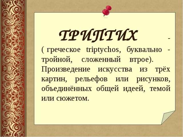ТРИПТИХ - ( греческое triptychos, буквально - тройной, сложенный втрое)....
