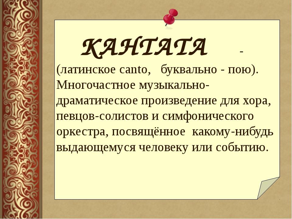 КАНТАТА - (латинское canto, буквально - пою). Многочастное музыкально- др...
