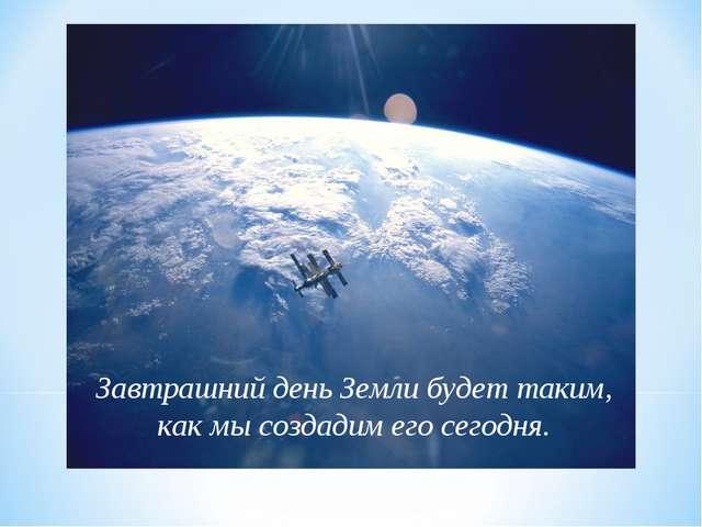 Завтрашний день Земли будет таким, как мы создадим его сегодня.