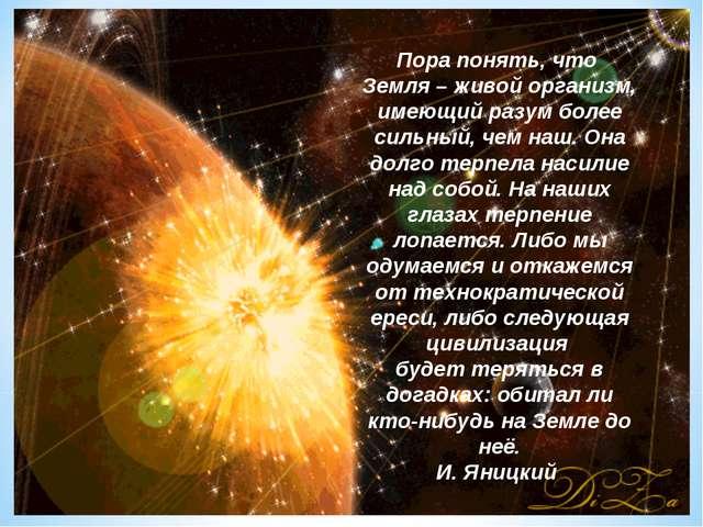 Пора понять, что Земля – живой организм, имеющий разум более сильный, чем наш...