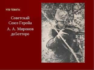 УЛЭ ТЕМАТА: Советскай Союз Геройа А. А. Миронов до5отторо