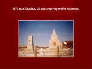 1970 сыл. Кыайыы 25 сылыгар тутуллубут памятник.