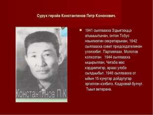 Сурук геройа Константинов Петр Кононович. 1941 сыллаахха Эдьигээццэ атыыьытын